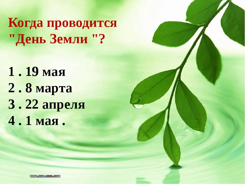 """Когда проводится """"День Земли """"? 1 . 19 мая 2 . 8 марта 3 . 22 апреля 4 . 1 ма..."""