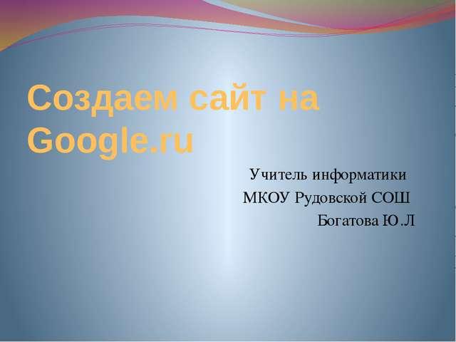 Создаем сайт на Google.ru Учитель информатики МКОУ Рудовской СОШ Богатова Ю.Л