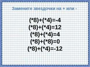 Замените звездочки на + или - (*8)+(*4)=-4 (*8)+(*4)=12 (*8)+(*4)=4 (*8)+(*8)