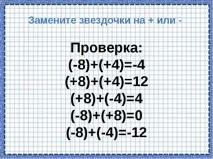 Замените звездочки на + или - Проверка: (-8)+(+4)=-4 (+8)+(+4)=12 (+8)+(-4)=4