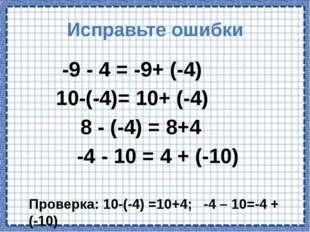 Исправьте ошибки -9 - 4 = -9+ (-4) 10-(-4)= 10+ (-4) 8 - (-4) = 8+4 -4 - 10 =