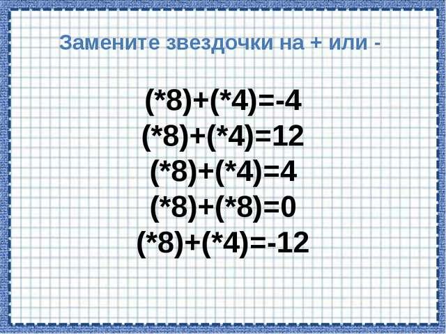 Замените звездочки на + или - (*8)+(*4)=-4 (*8)+(*4)=12 (*8)+(*4)=4 (*8)+(*8)...