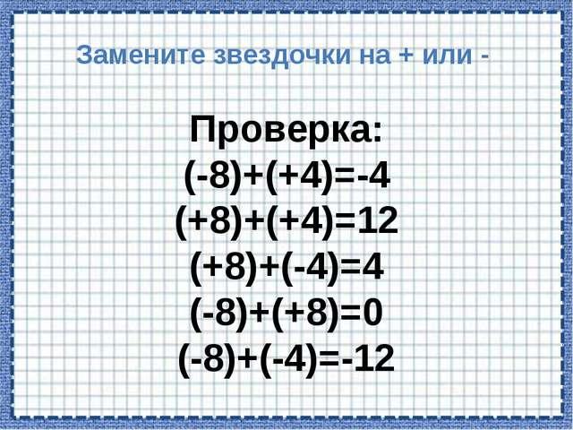 Замените звездочки на + или - Проверка: (-8)+(+4)=-4 (+8)+(+4)=12 (+8)+(-4)=4...