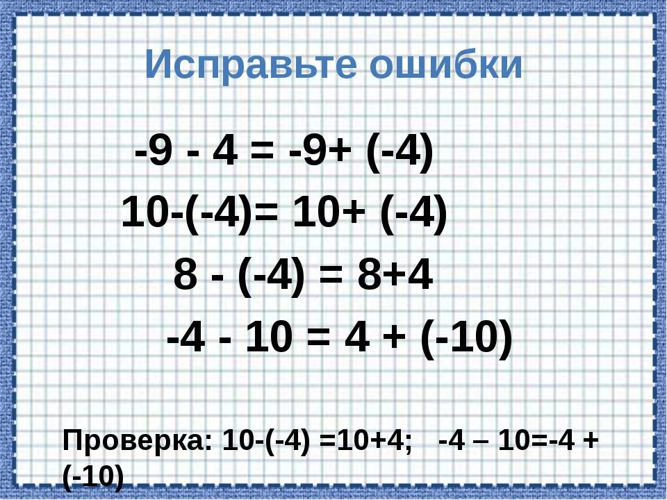 Исправьте ошибки -9 - 4 = -9+ (-4) 10-(-4)= 10+ (-4) 8 - (-4) = 8+4 -4 - 10 =...