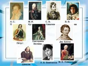 А. С. Пушкин Шекспир М. И. Кутузов С. В. Ковалевская В. В. Терешкова Пётр I Д