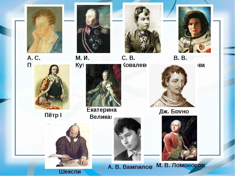 А. С. Пушкин Шекспир М. И. Кутузов С. В. Ковалевская В. В. Терешкова Пётр I Д...