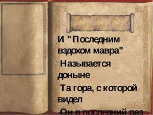 """И """"Последним вздохом мавра"""" Называется доныне Та гора, с которой видел Он в п"""