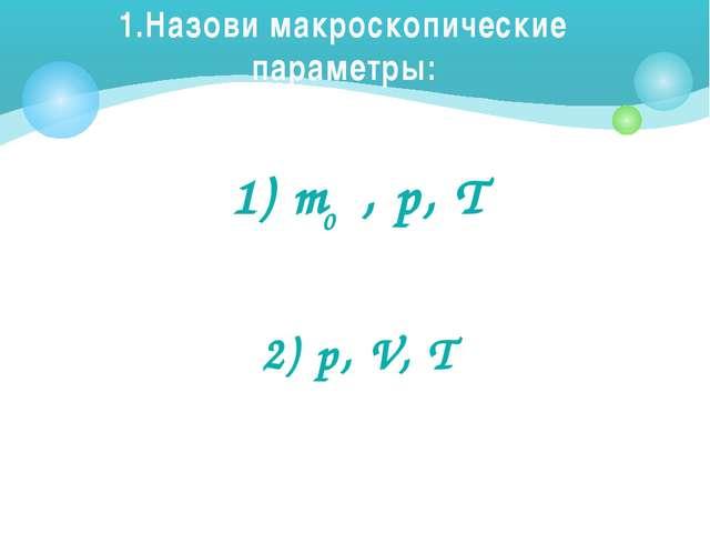 1.Назови макроскопические параметры: 1) m , p, T 2) p, V, T 0