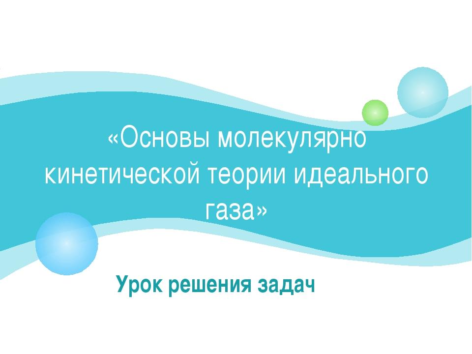 «Основы молекулярно кинетической теории идеального газа» Урок решения задач