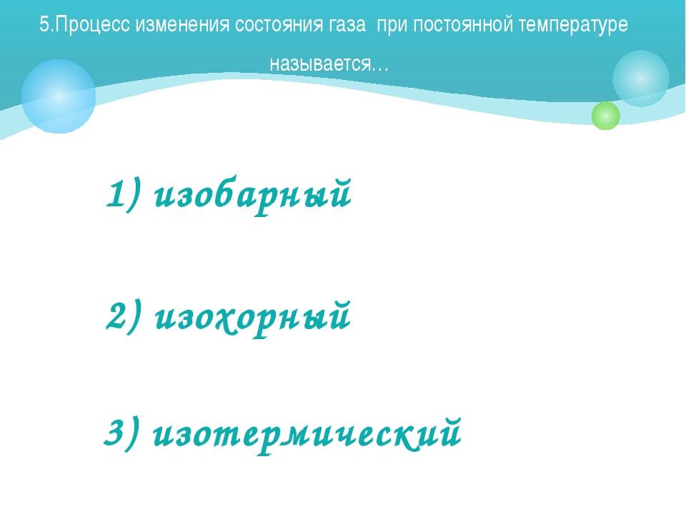 5.Процесс изменения состояния газа при постоянной температуре называется… 1)...