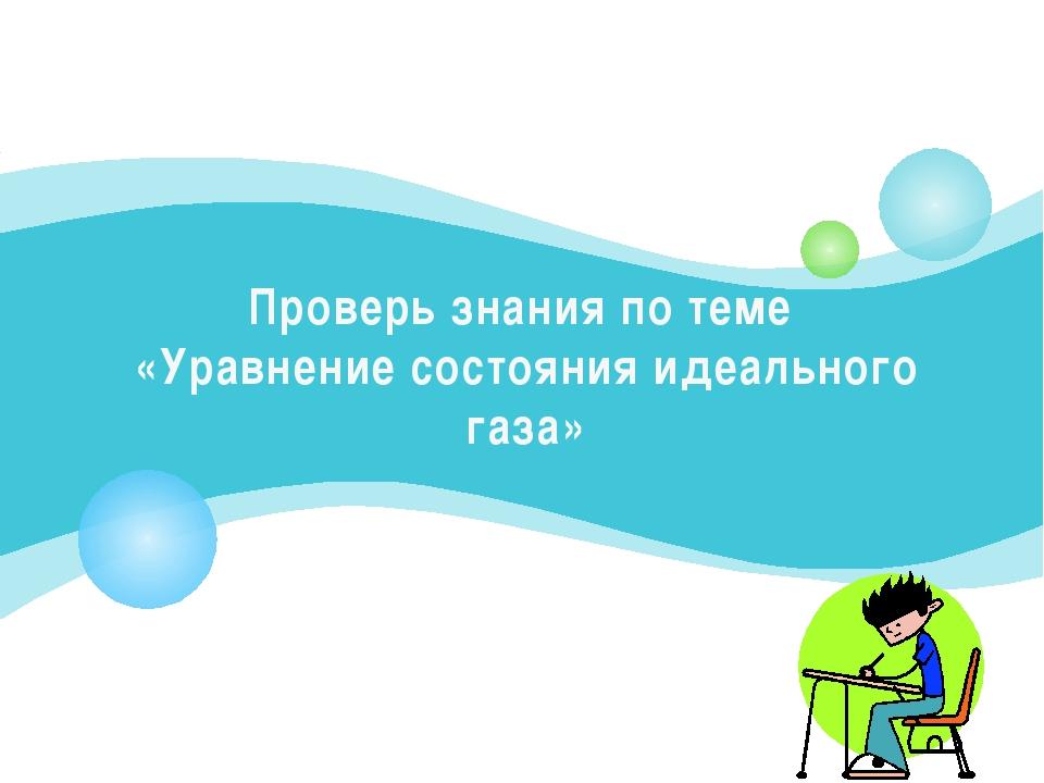 Проверь знания по теме «Уравнение состояния идеального газа»