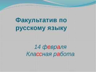 Факультатив по русскому языку 14 февраля Классная работа