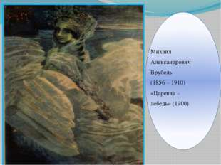 Михаил Александрович Врубель (1856 – 1910) «Царевна – лебедь» (1900)