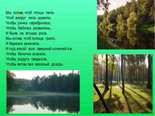 Мы хотим, чтоб птицы пели, Чтоб вокруг леса шумели, Чтобы речка серебрилась,