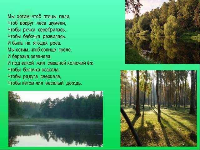 Мы хотим, чтоб птицы пели, Чтоб вокруг леса шумели, Чтобы речка серебрилась,...