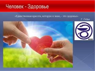 Человек - Здоровье «Единственная красота, которую я знаю, - это здоровье» Г.