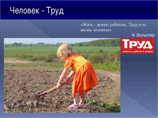 Человек - Труд «Жить - значит работать. Труд есть жизнь человека» Ф.Вольтер