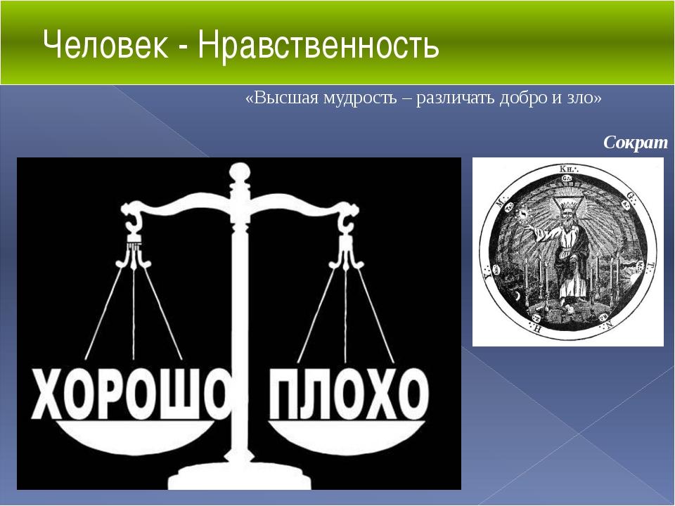 Человек - Нравственность «Высшая мудрость – различать добро и зло» Сократ