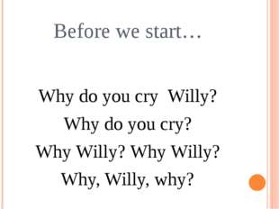 Before we start… Why do you cry Willy? Why do you cry? Why Willy? Why Willy?