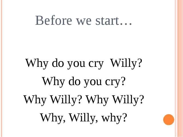 Before we start… Why do you cry Willy? Why do you cry? Why Willy? Why Willy?...