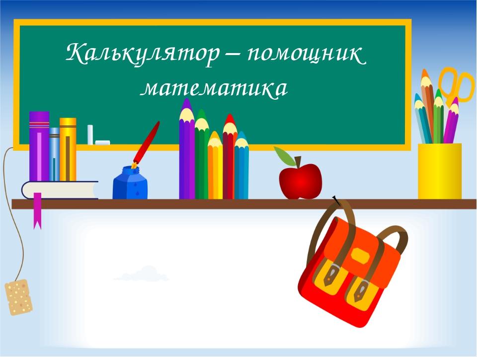 Калькулятор – помощник математика
