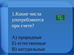 1.Какие числа употребляются при счете? А) природные Б) естественные В) натура