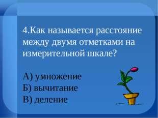4.Как называется расстояние между двумя отметками на измерительной шкале? А)