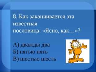 8. Как заканчивается эта известная пословица: «Ясно, как…»? А) дважды два Б)