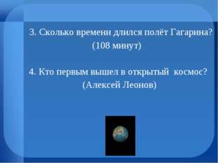 3. Сколько времени длился полёт Гагарина? (108 минут) 4. Кто первым вышел в