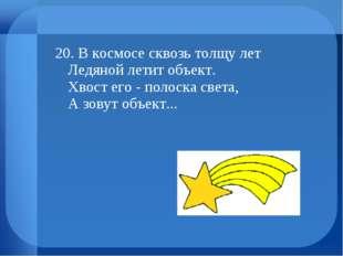 20. В космосе сквозь толщу лет Ледяной летит объект. Хвост его - полоска свет