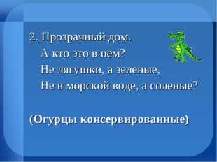 2. Прозрачный дом.  А кто это в нем?  Не лягушки, а зеленые,  Не в морской