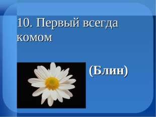 10. Первый всегда комом (Блин)