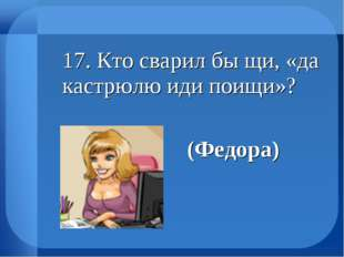 17. Кто сварил бы щи, «да кастрюлю иди поищи»? (Федора)