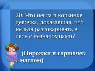 20. Что несла в корзинке девочка, доказавшая, что нельзя разговаривать в лес