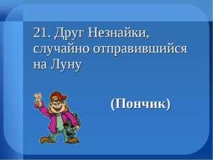21. Друг Незнайки, случайно отправившийся на Луну (Пончик)