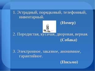 1. Эстрадный, порядковый, телефонный, инвентарный. (Номер) 2. Породиста