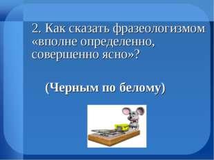 2. Как сказать фразеологизмом «вполне определенно, совершенно ясно»? (Черн