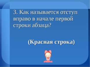 3. Как называется отступ вправо в начале первой строки абзаца? (Красная с