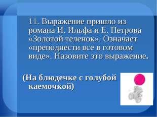 11. Выражение пришло из романа И. Ильфа и Е. Петрова «Золотой теленок». Озна