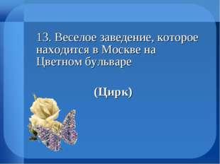 13. Веселое заведение, которое находится в Москве на Цветном бульваре (Ц