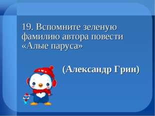 19. Вспомните зеленую фамилию автора повести «Алые паруса» (Александр Гр