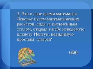 3. Что в свое время математик Леверье путем математических расчетов, сидя за