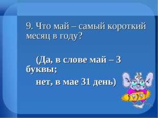 9. Что май – самый короткий месяц в году? (Да, в слове май – 3 буквы; не