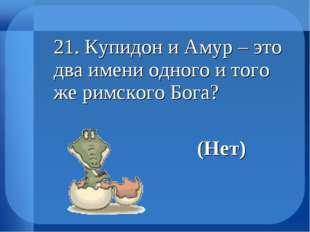 21. Купидон и Амур – это два имени одного и того же римского Бога? (Нет)