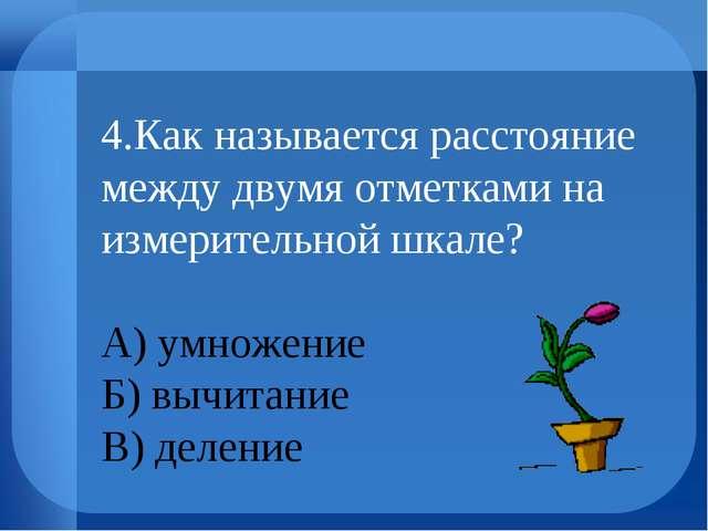 4.Как называется расстояние между двумя отметками на измерительной шкале? А)...
