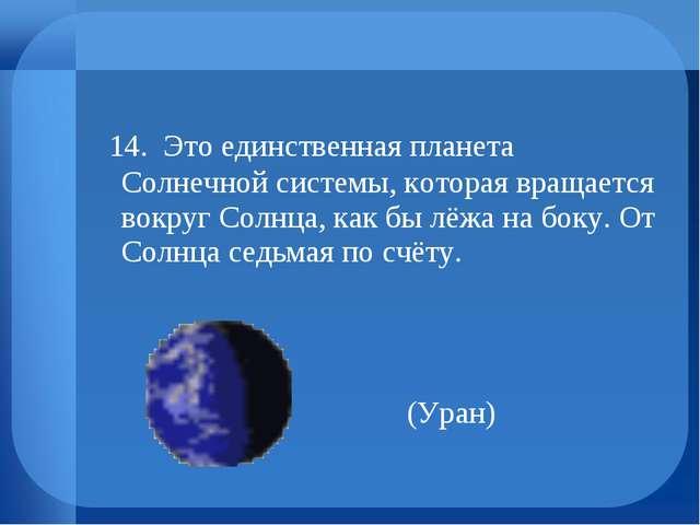 14. Это единственная планета Солнечной системы, которая вращается вокруг Сол...