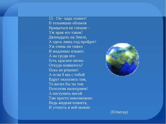15. Он– царь планет! В тельняшке облаков Вращаться не спешит – Уж нрав его та...