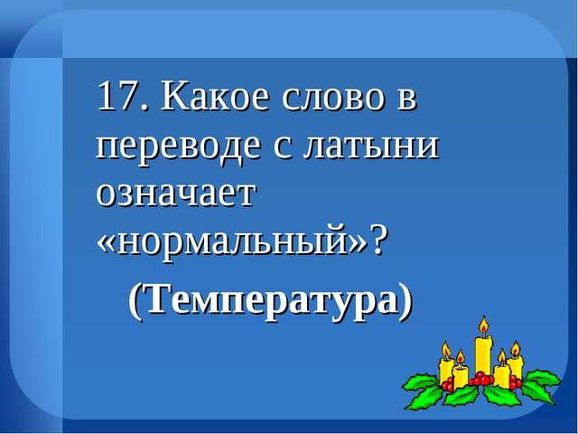 17. Какое слово в переводе с латыни означает «нормальный»? (Температура)