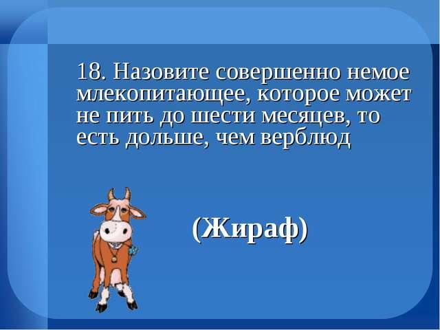 18. Назовите совершенно немое млекопитающее, которое может не пить до шести...