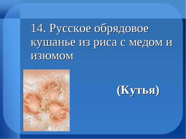 14. Русское обрядовое кушанье из риса с медом и изюмом (Кутья)